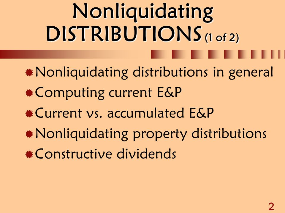 2 Nonliquidating DISTRIBUTIONS (1 of 2)  Nonliquidating distributions in general  Computing current E&P  Current vs. accumulated E&P  Nonliquidati