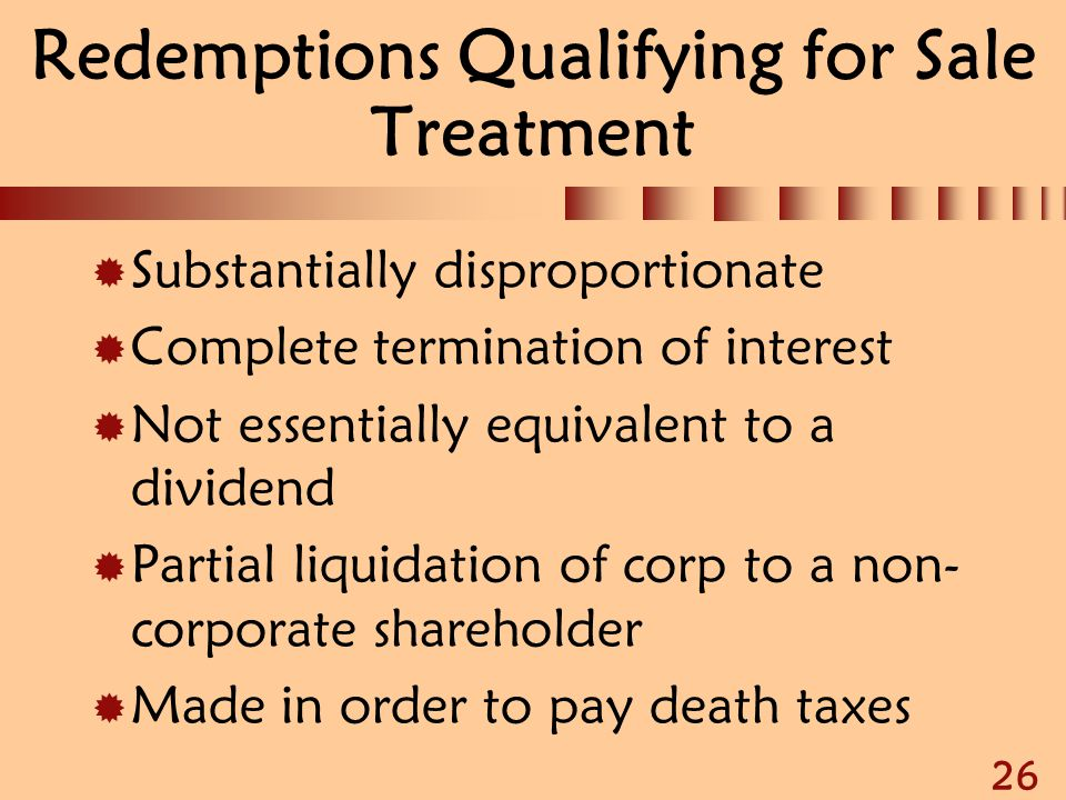 26 Redemptions Qualifying for Sale Treatment  Substantially disproportionate  Complete termination of interest  Not essentially equivalent to a div