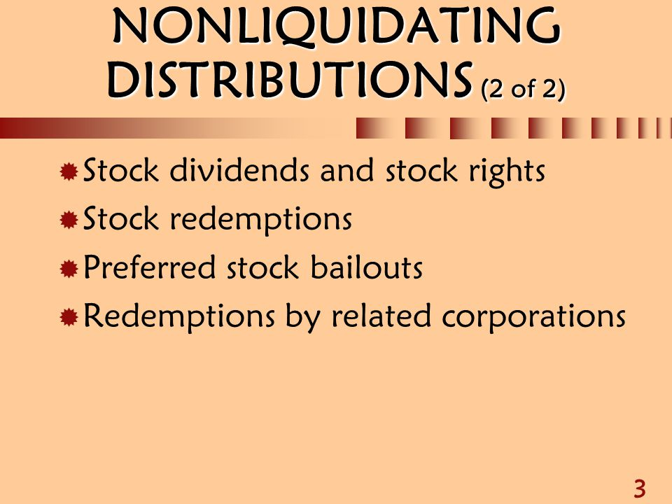 3 NONLIQUIDATING DISTRIBUTIONS (2 of 2)  Stock dividends and stock rights  Stock redemptions  Preferred stock bailouts  Redemptions by related cor