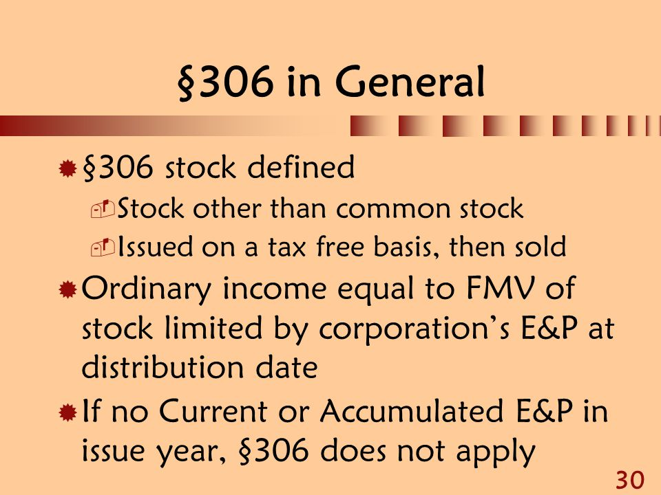 30 §306 in General  §306 stock defined  Stock other than common stock  Issued on a tax free basis, then sold  Ordinary income equal to FMV of stoc