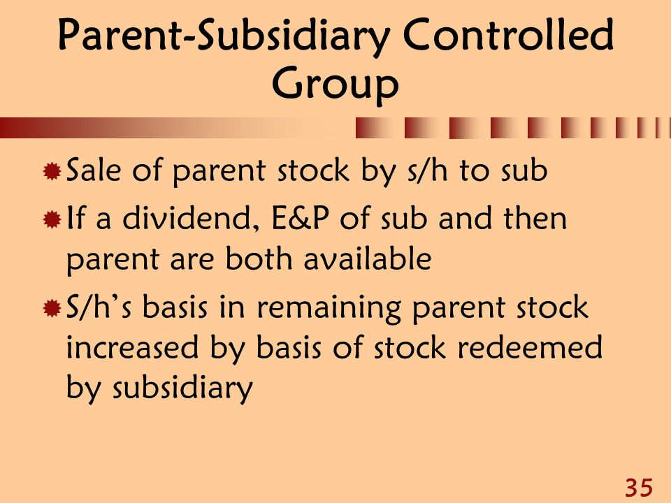 35 Parent-Subsidiary Controlled Group  Sale of parent stock by s/h to sub  If a dividend, E&P of sub and then parent are both available  S/h's basi