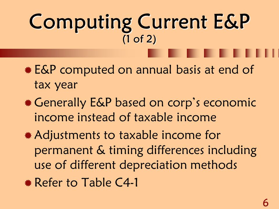 6 Computing Current E&P (1 of 2)  E&P computed on annual basis at end of tax year  Generally E&P based on corp's economic income instead of taxable