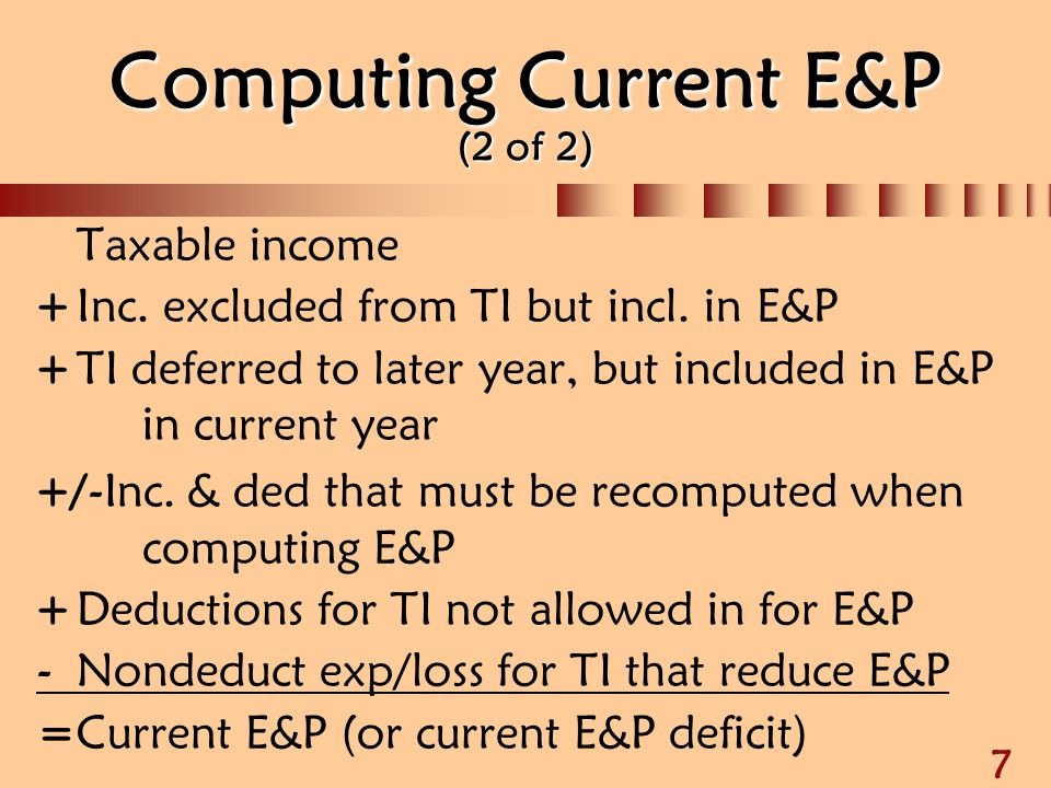 8 Current vs Accumulated E&P (1 of 3)  Current E&P computed on last day of the corp's tax year  Distributions greater than CE&P  CE&P allocated to distributions pro rata regardless of payment date  Then Accumulated E&P allocated to distributions in chronological order