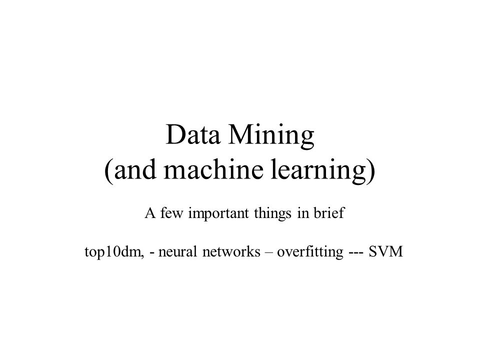 Data Mining (and machine learning) A few important things in brief top10dm, - neural networks – overfitting --- SVM