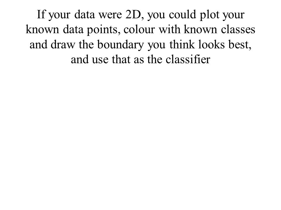 If your data were 2D, you could plot your known data points, colour with known classes and draw the boundary you think looks best, and use that as the classifier