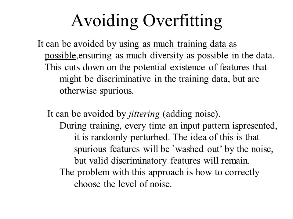 Avoiding Overfitting It can be avoided by using as much training data as possible,ensuring as much diversity as possible in the data.