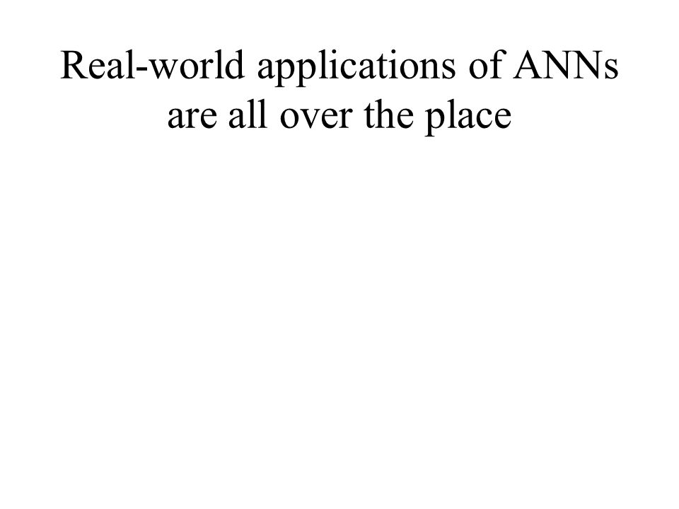 Real-world applications of ANNs are all over the place