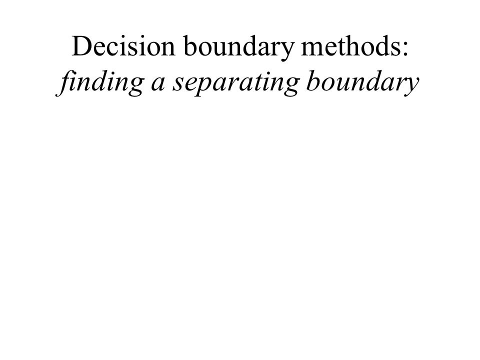 Decision boundary methods: finding a separating boundary
