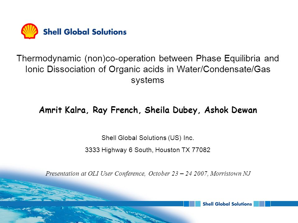 Thermodynamic (non)co-operation between Phase Equilibria and Ionic Dissociation of Organic acids in Water/Condensate/Gas systems Amrit Kalra, Ray French, Sheila Dubey, Ashok Dewan Shell Global Solutions (US) Inc.