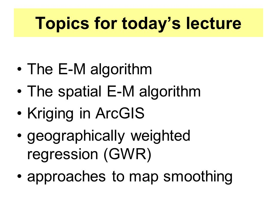Topics for today's lecture The E-M algorithm The spatial E-M algorithm Kriging in ArcGIS geographically weighted regression (GWR) approaches to map sm