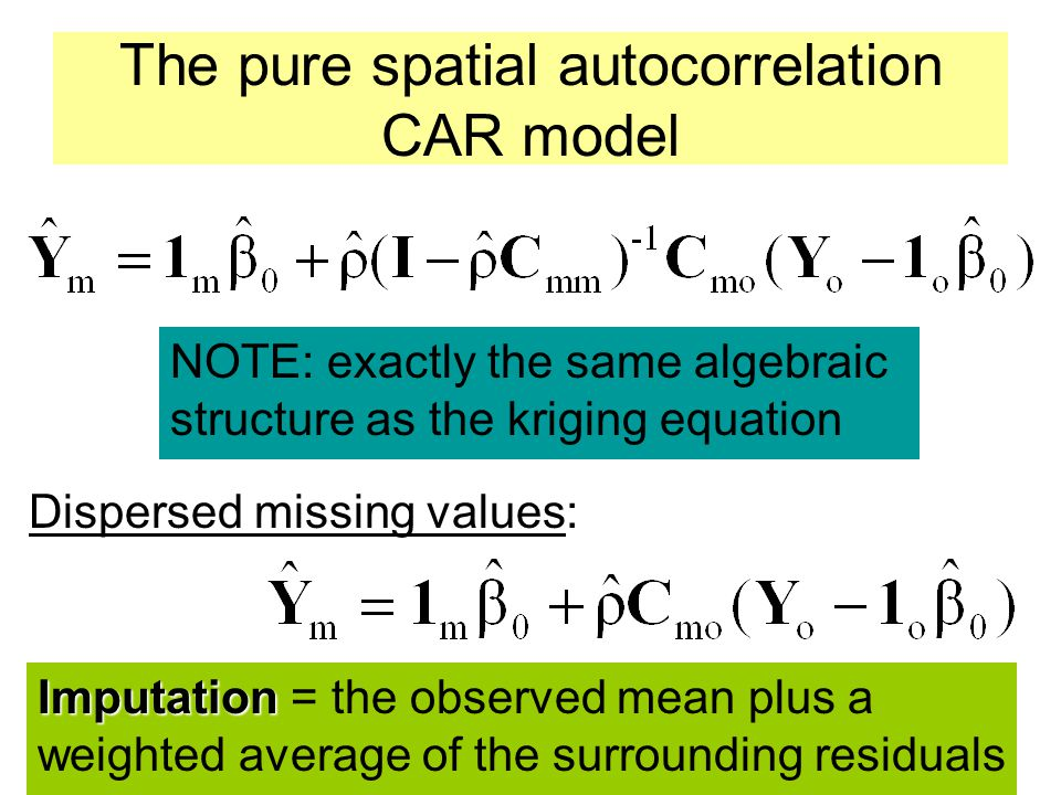 The pure spatial autocorrelation CAR model Dispersed missing values: NOTE: exactly the same algebraic structure as the kriging equation Imputation Imp