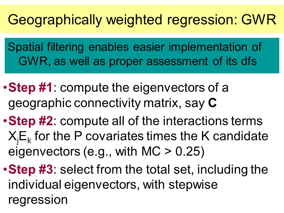 Geographically weighted regression: GWR Spatial filtering enables easier implementation of GWR, as well as proper assessment of its dfs Step #1: compu