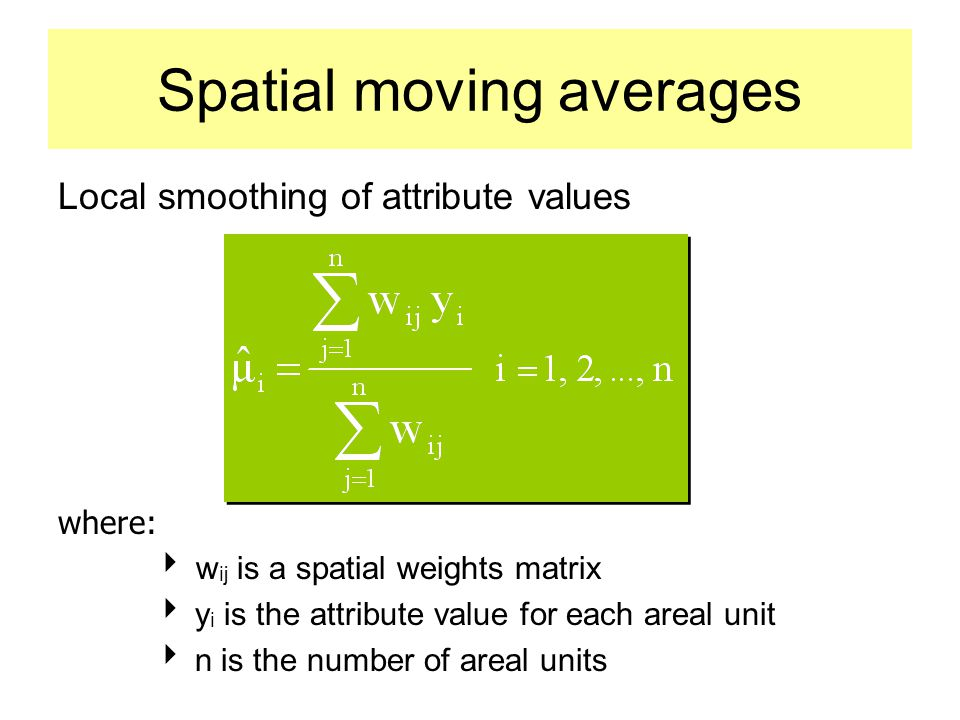 Spatial moving averages Local smoothing of attribute values where:  w ij is a spatial weights matrix  y i is the attribute value for each areal unit