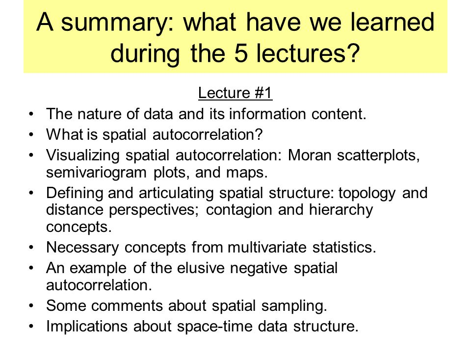 A summary: what have we learned during the 5 lectures? Lecture #1 The nature of data and its information content. What is spatial autocorrelation? Vis