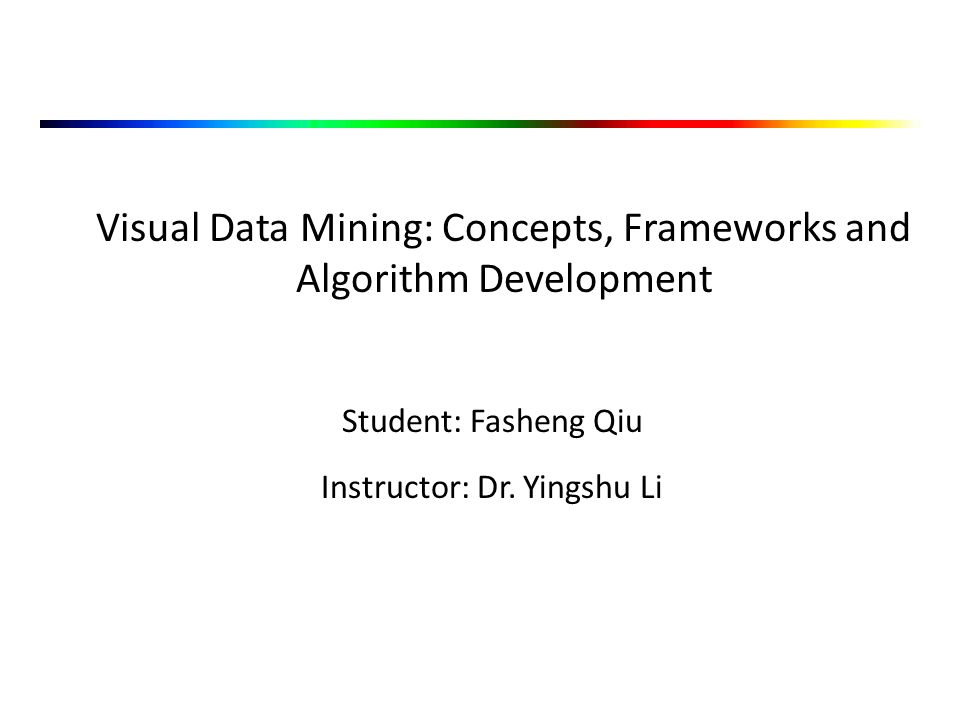 Visual Data Mining: Concepts, Frameworks and Algorithm Development Student: Fasheng Qiu Instructor: Dr.