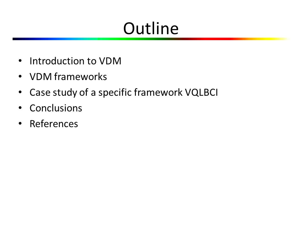 Outline Introduction to VDM VDM frameworks Case study of a specific framework VQLBCI Conclusions References