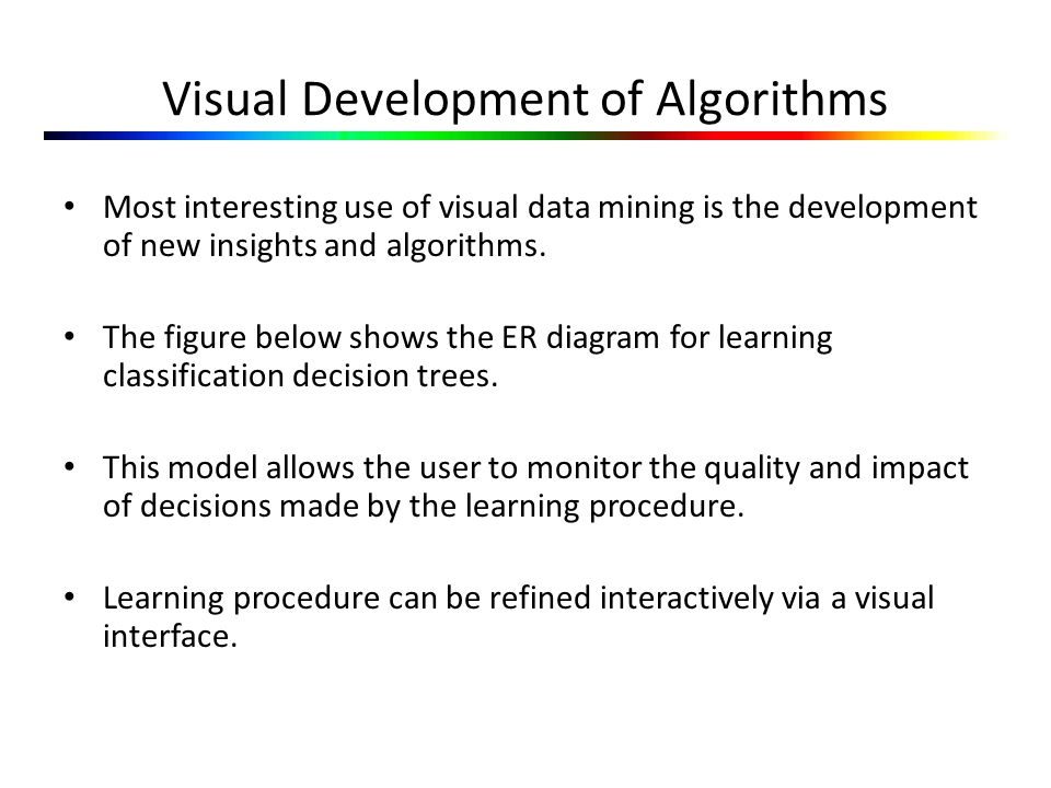 Visual Development of Algorithms Most interesting use of visual data mining is the development of new insights and algorithms.