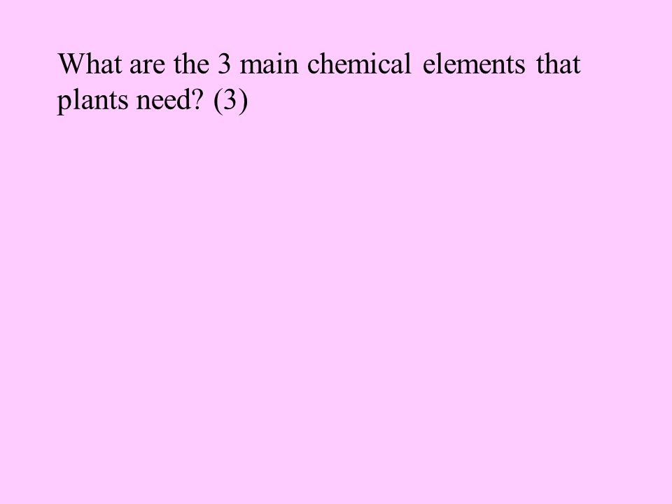 What are the 3 main chemical elements that plants need? (3)