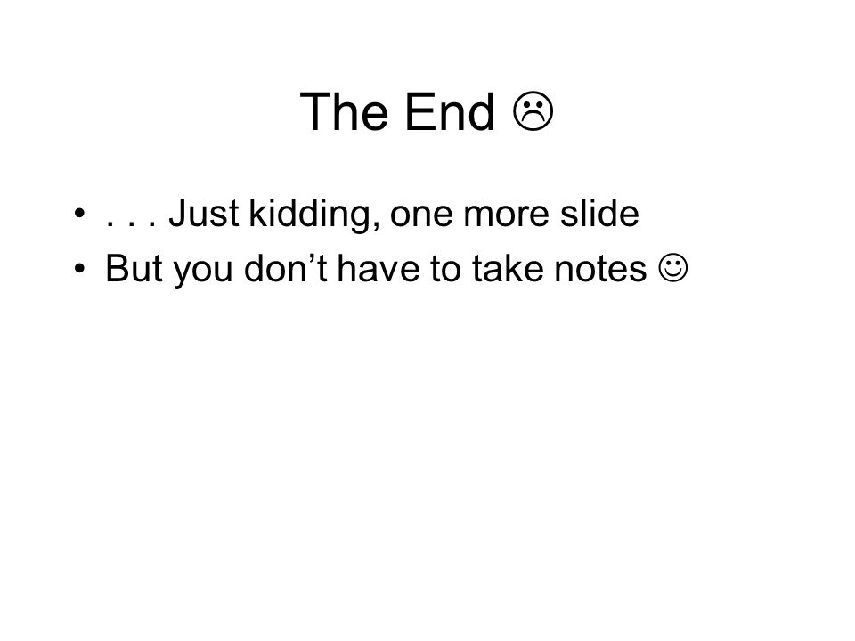 The End ... Just kidding, one more slide But you don't have to take notes