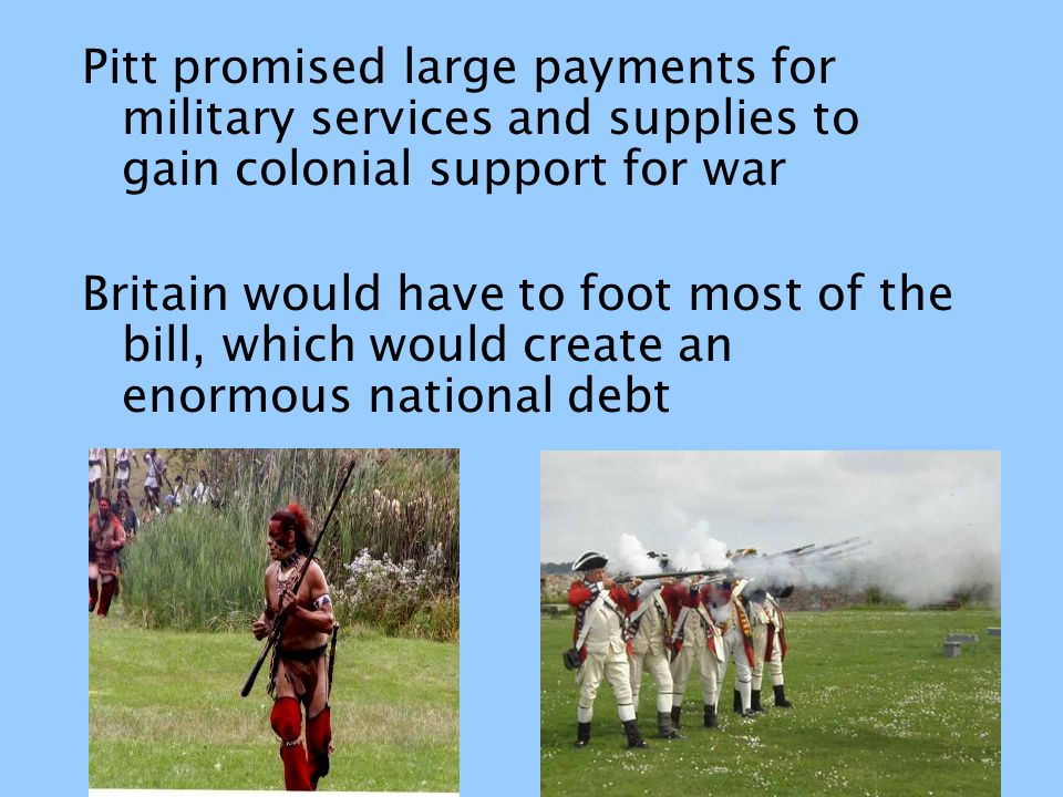 Pitt promised large payments for military services and supplies to gain colonial support for war Britain would have to foot most of the bill, which wo