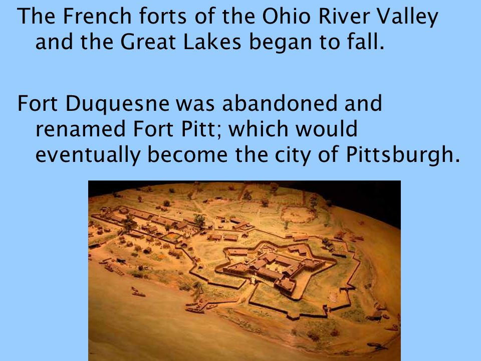 The French forts of the Ohio River Valley and the Great Lakes began to fall. Fort Duquesne was abandoned and renamed Fort Pitt; which would eventually