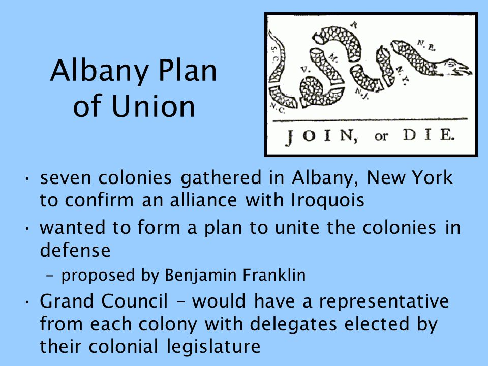 Albany Plan of Union seven colonies gathered in Albany, New York to confirm an alliance with Iroquois wanted to form a plan to unite the colonies in d