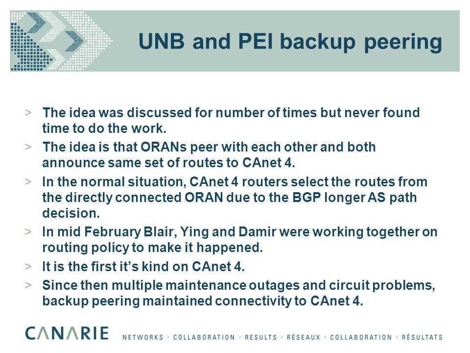 UNB and PEI backup peering >The idea was discussed for number of times but never found time to do the work. >The idea is that ORANs peer with each oth