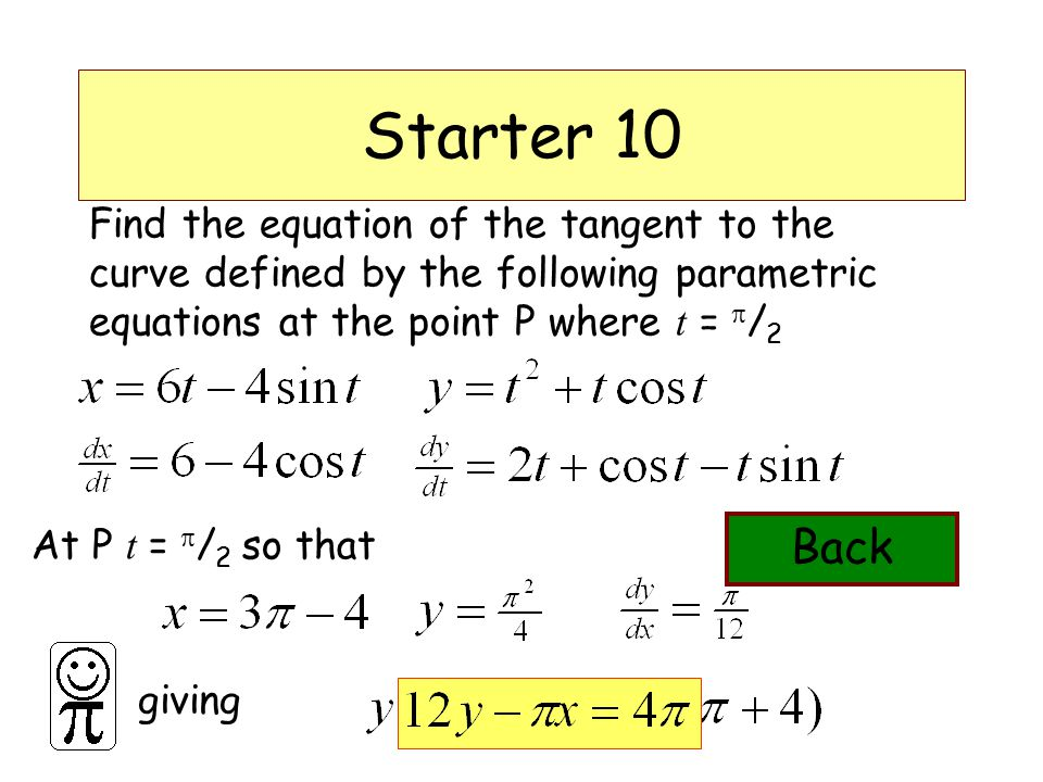 DMO'L.St Thomas More Starter 10 Find the equation of the tangent to the curve defined by the following parametric equations at the point P where t =  / 2 At P t =  / 2 so that giving Back