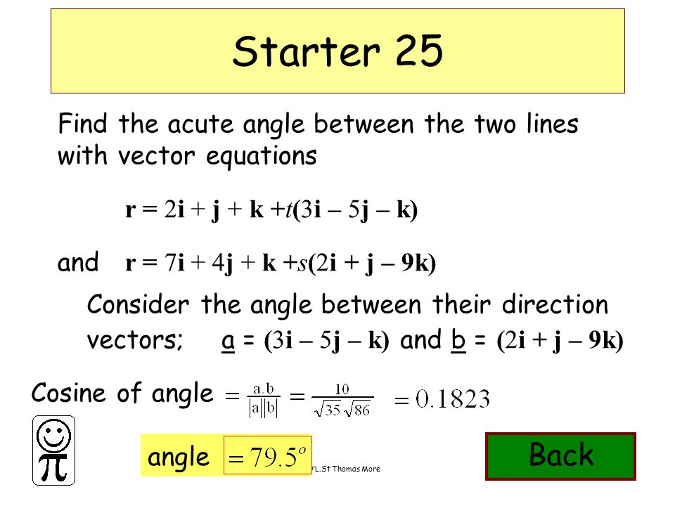 DMO'L.St Thomas More angle Find the acute angle between the two lines with vector equations r = 2i + j + k +t(3i – 5j – k) and r = 7i + 4j + k +s(2i + j – 9k) Starter 25 Consider the angle between their direction vectors; a = (3i – 5j – k) and b = (2i + j – 9k) Cosine of angle Back