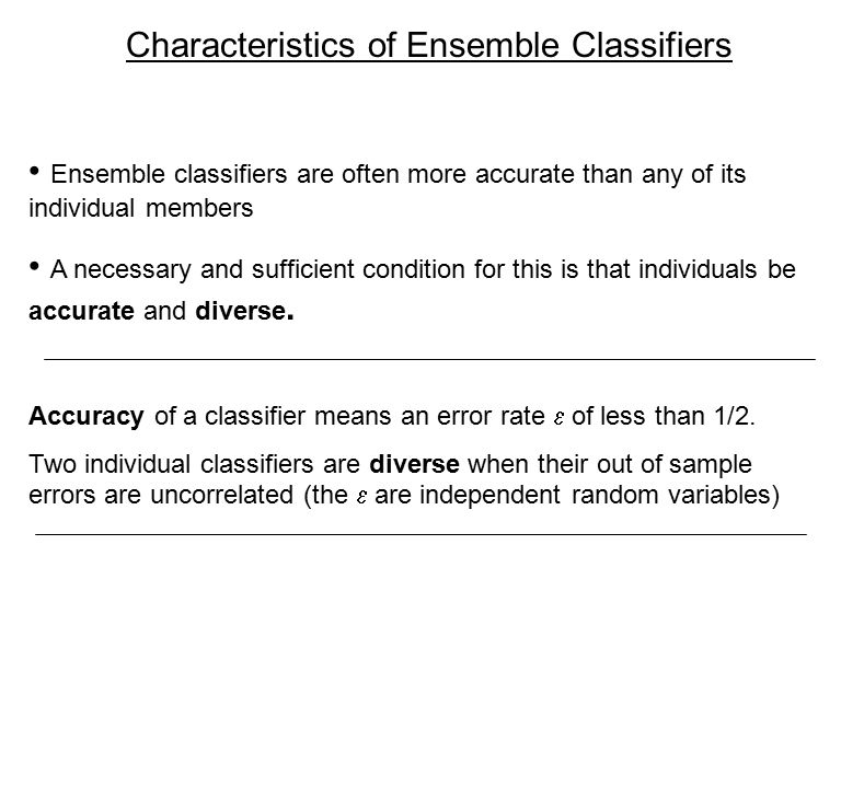 Characteristics of Ensemble Classifiers Ensemble classifiers are often more accurate than any of its individual members A necessary and sufficient condition for this is that individuals be accurate and diverse.