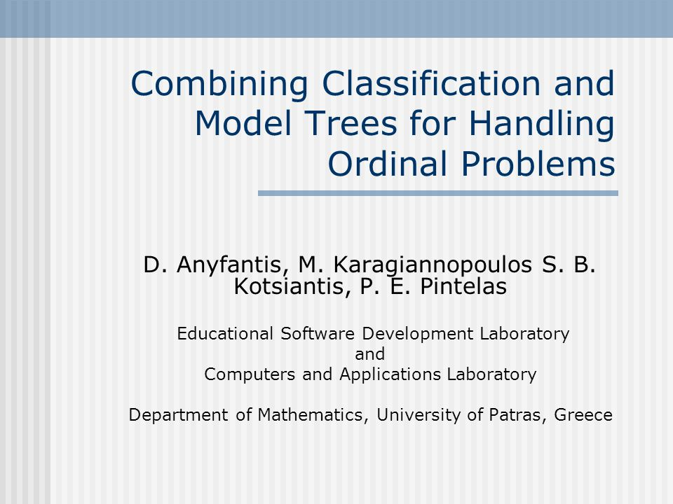 Combining Classification and Model Trees for Handling Ordinal Problems D. Anyfantis, M. Karagiannopoulos S. B. Kotsiantis, P. E. Pintelas Educational