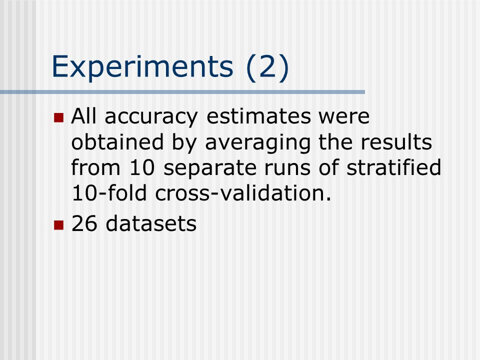 Experiments (2) All accuracy estimates were obtained by averaging the results from 10 separate runs of stratified 10-fold cross-validation. 26 dataset
