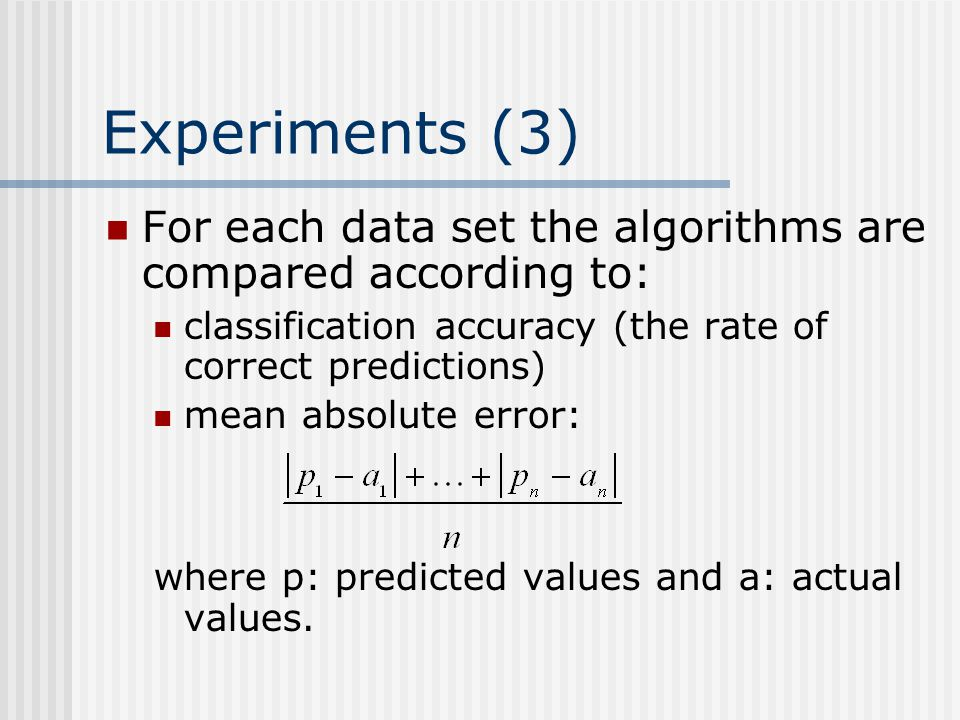 Experiments (3) For each data set the algorithms are compared according to: classification accuracy (the rate of correct predictions) mean absolute error: where p: predicted values and a: actual values.