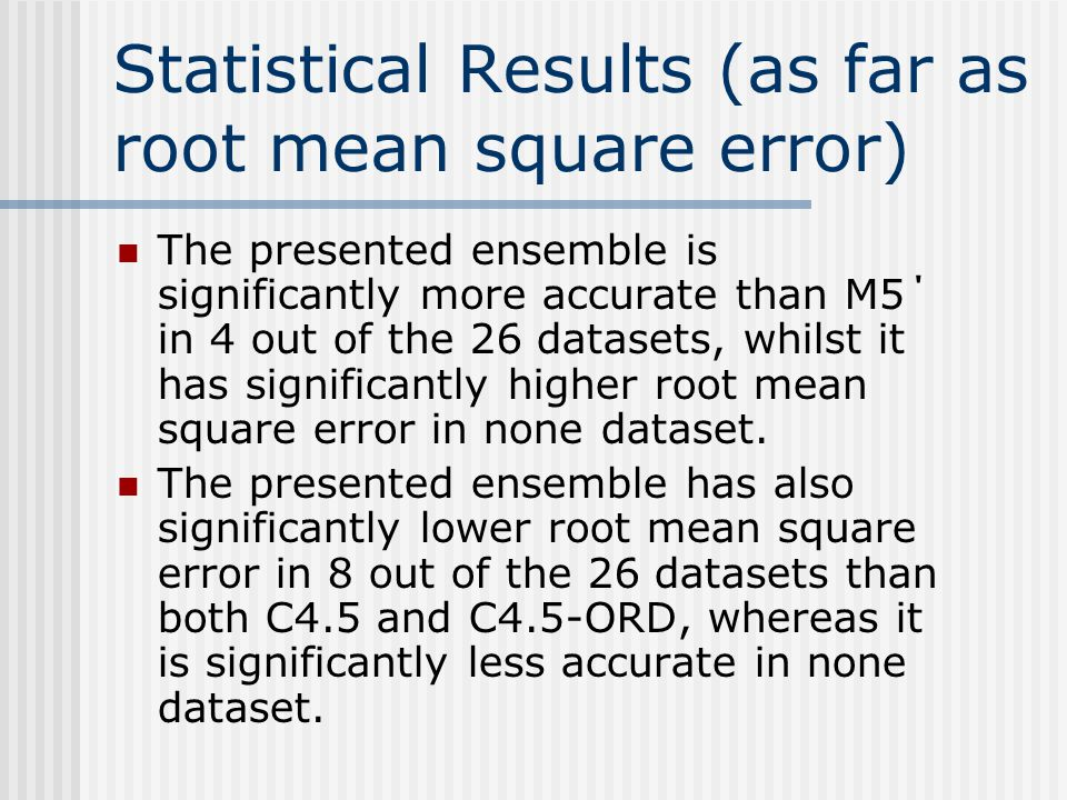Statistical Results (as far as root mean square error) The presented ensemble is significantly more accurate than M5΄ in 4 out of the 26 datasets, whi