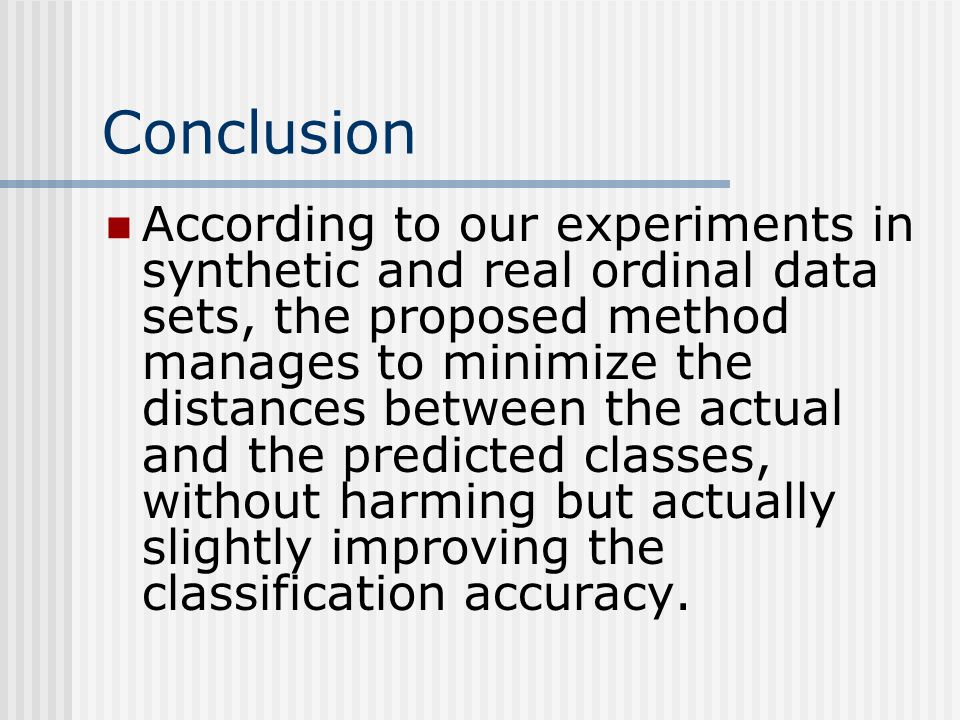 Conclusion According to our experiments in synthetic and real ordinal data sets, the proposed method manages to minimize the distances between the actual and the predicted classes, without harming but actually slightly improving the classification accuracy.