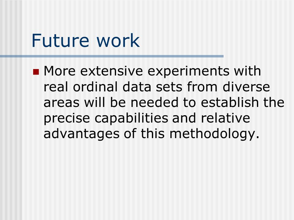 Future work More extensive experiments with real ordinal data sets from diverse areas will be needed to establish the precise capabilities and relative advantages of this methodology.