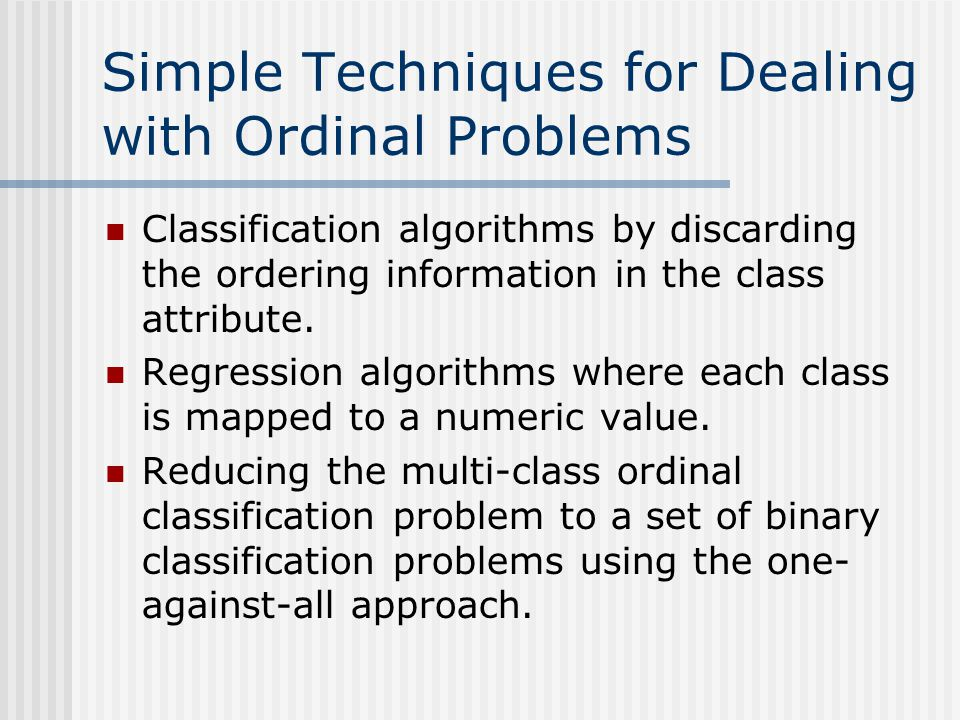 Simple Techniques for Dealing with Ordinal Problems Classification algorithms by discarding the ordering information in the class attribute. Regressio