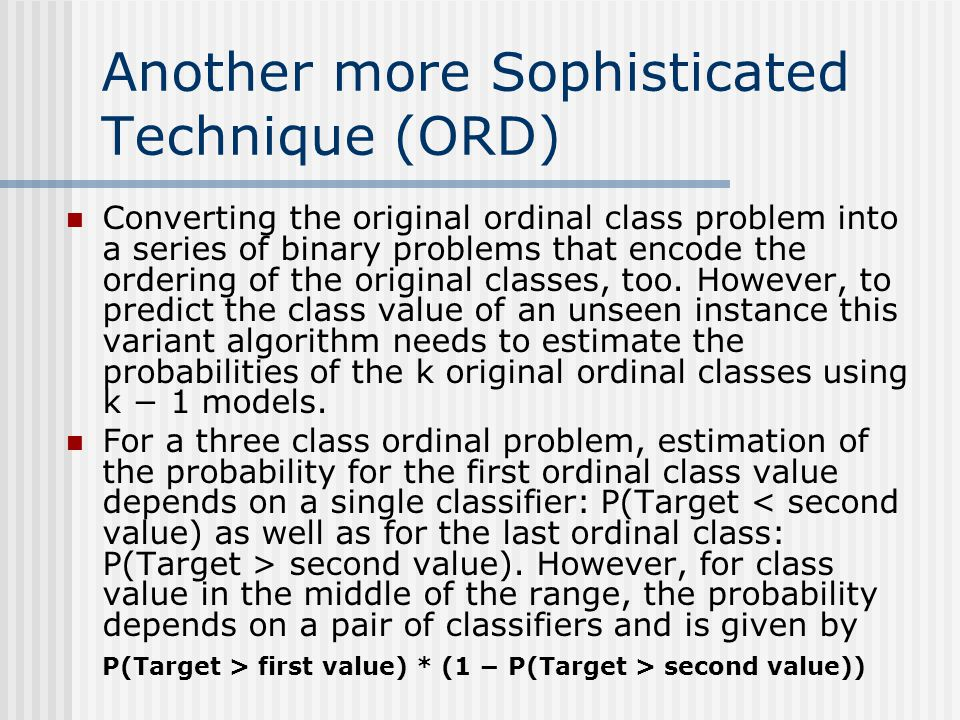 Another more Sophisticated Technique (ORD) Converting the original ordinal class problem into a series of binary problems that encode the ordering of the original classes, too.