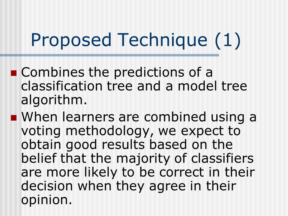 Proposed Technique (1) Combines the predictions of a classification tree and a model tree algorithm.