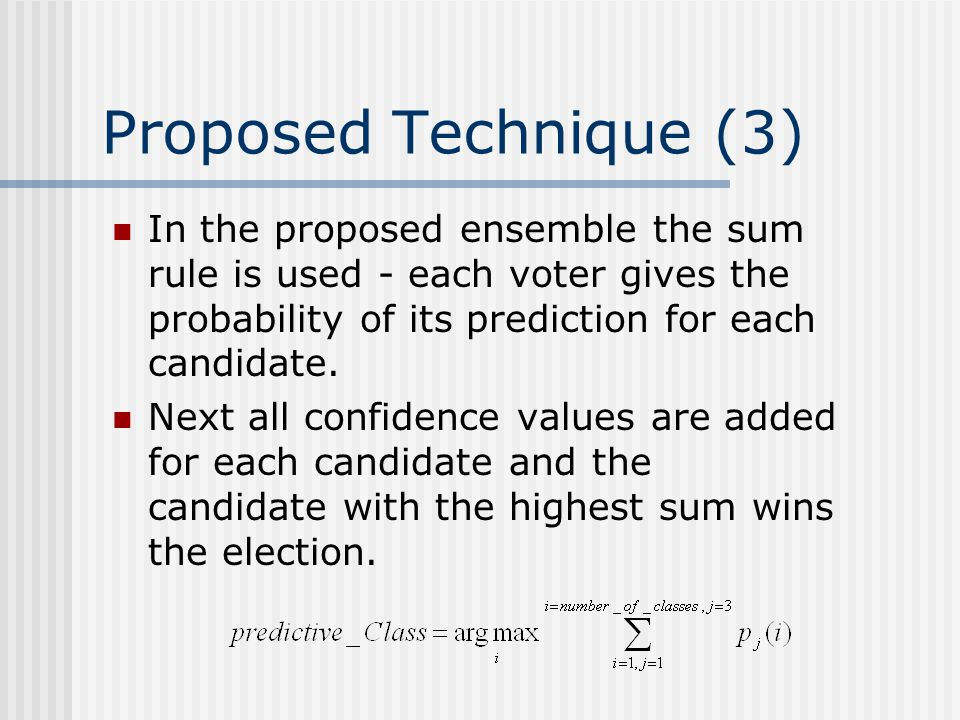 Proposed Technique (3) In the proposed ensemble the sum rule is used - each voter gives the probability of its prediction for each candidate. Next all