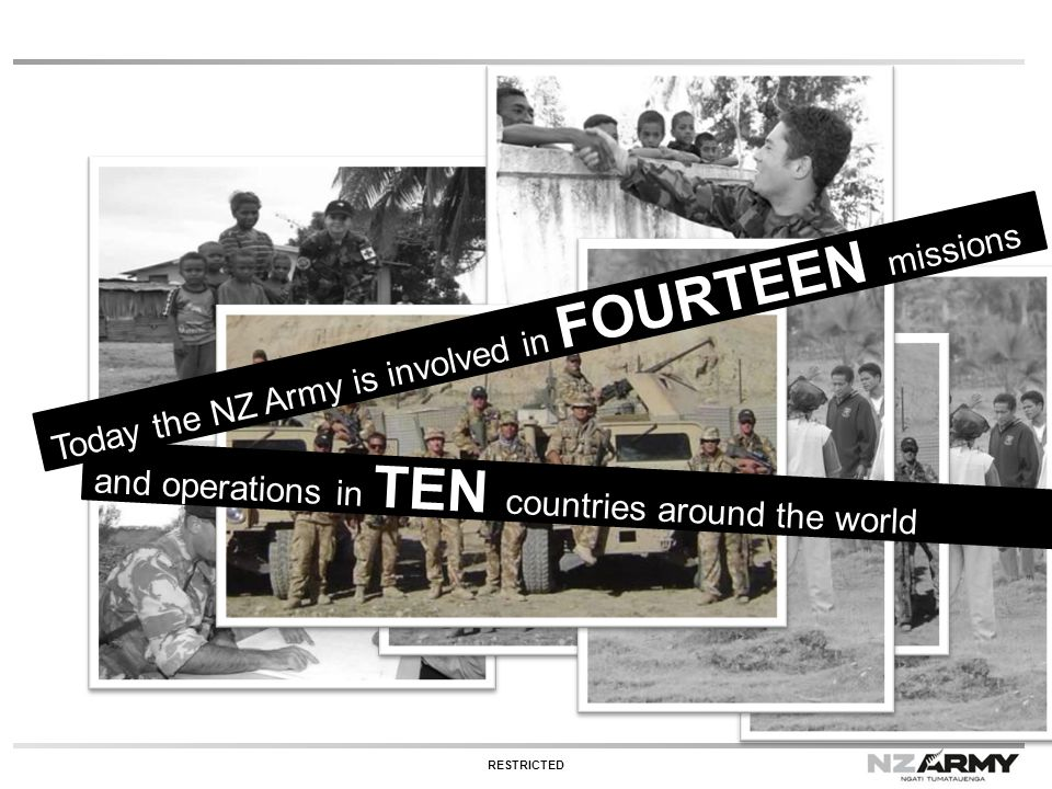 and operations in TEN countries around the world Today the NZ Army is involved in FOURTEEN missions