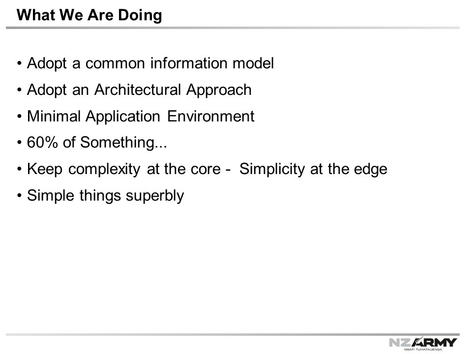 What We Are Doing Adopt a common information model Adopt an Architectural Approach Minimal Application Environment 60% of Something...