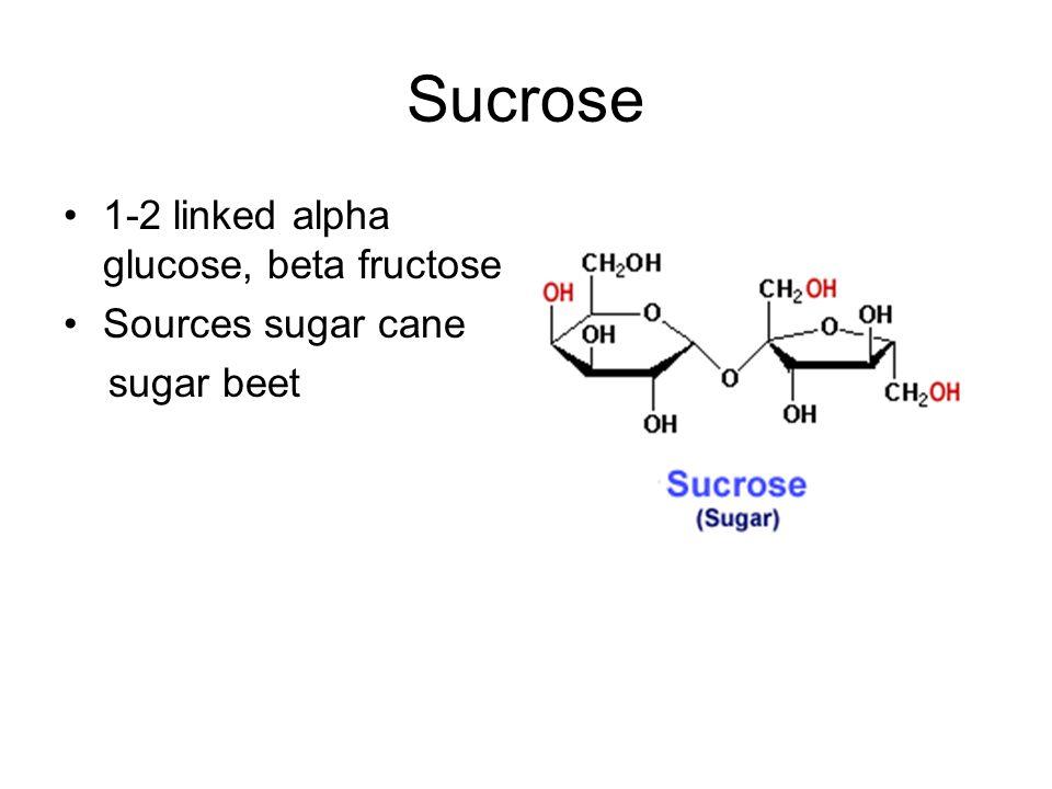 Sucrose 1-2 linked alpha glucose, beta fructose Sources sugar cane sugar beet