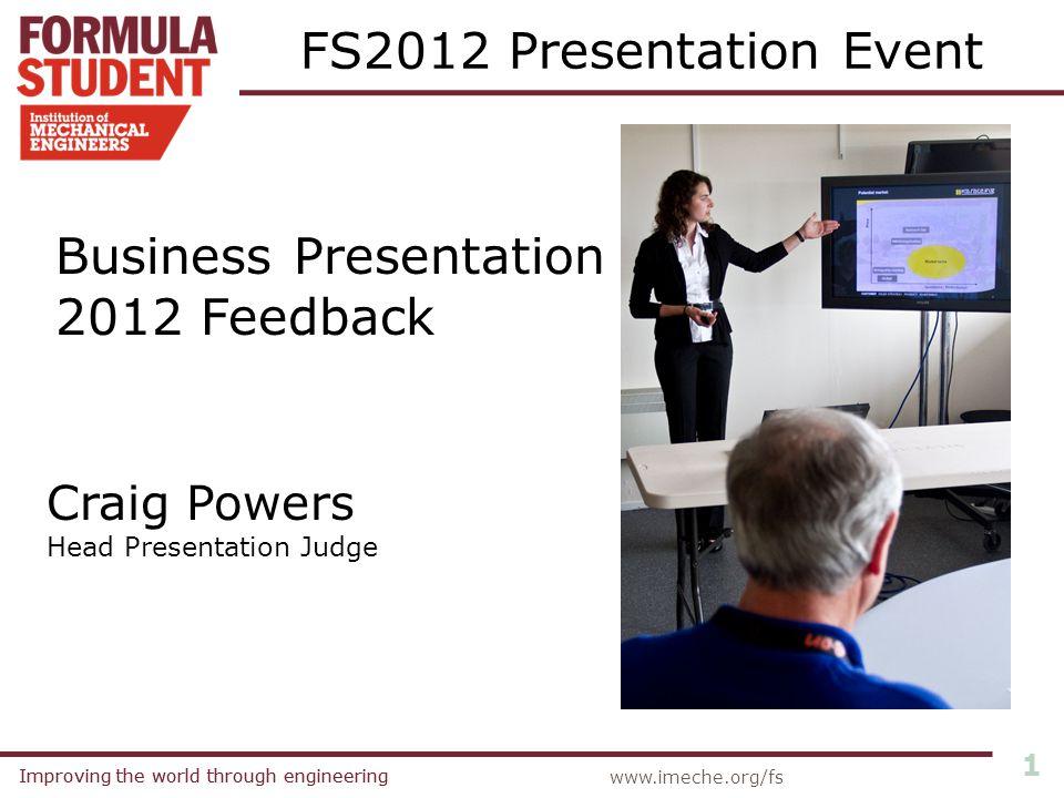 Improving the world through engineering 1 www.imeche.org/fs FS2012 Presentation Event Business Presentation 2012 Feedback Craig Powers Head Presentation Judge