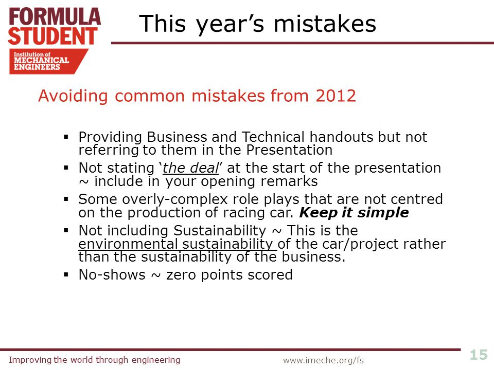 Improving the world through engineering 15 www.imeche.org/fs Avoiding common mistakes from 2012  Providing Business and Technical handouts but not re