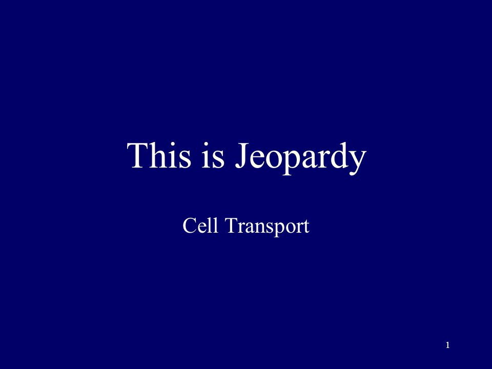 1 This is Jeopardy Cell Transport