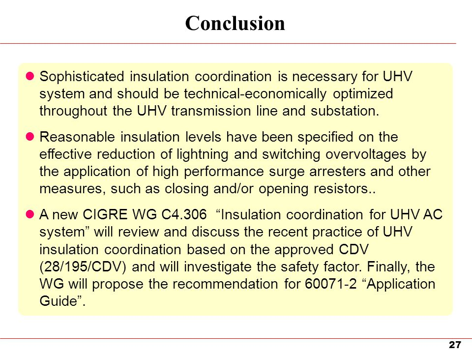 27 Conclusion Sophisticated insulation coordination is necessary for UHV system and should be technical-economically optimized throughout the UHV tran