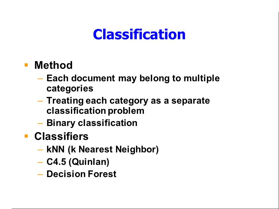 Classification  Method –Each document may belong to multiple categories –Treating each category as a separate classification problem –Binary classification  Classifiers –kNN (k Nearest Neighbor) –C4.5 (Quinlan) –Decision Forest