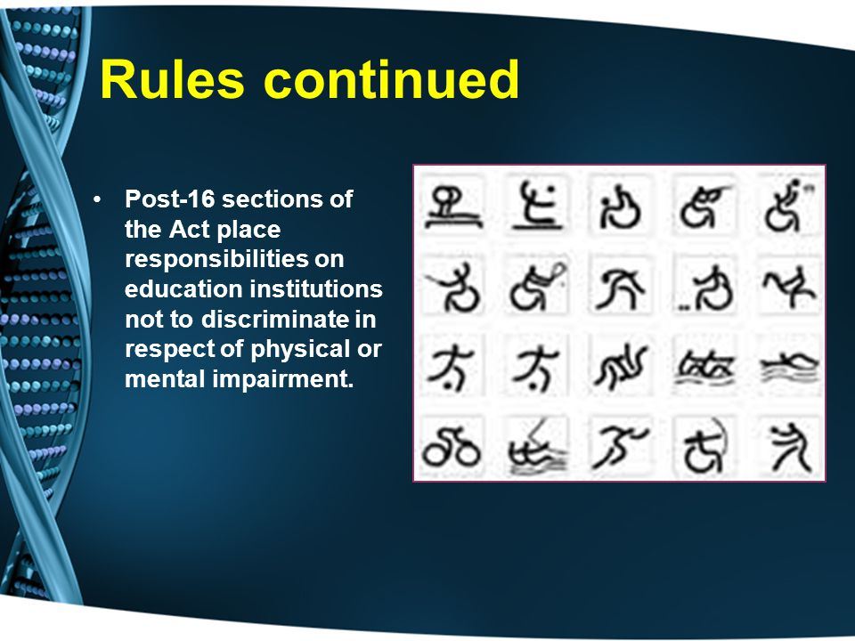 Rules continued Post-16 sections of the Act place responsibilities on education institutions not to discriminate in respect of physical or mental impairment.