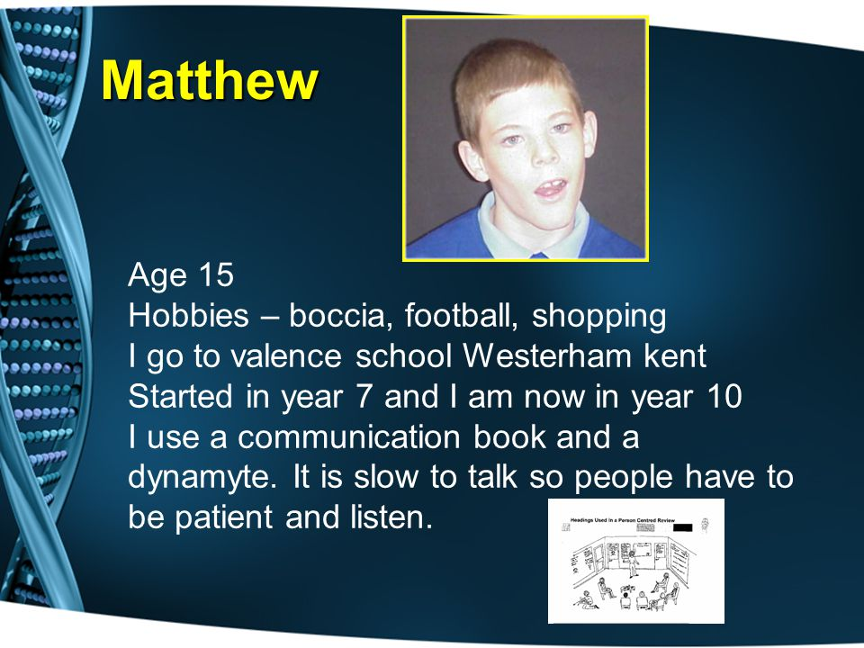 Matthew Age 15 Hobbies – boccia, football, shopping I go to valence school Westerham kent Started in year 7 and I am now in year 10 I use a communication book and a dynamyte.